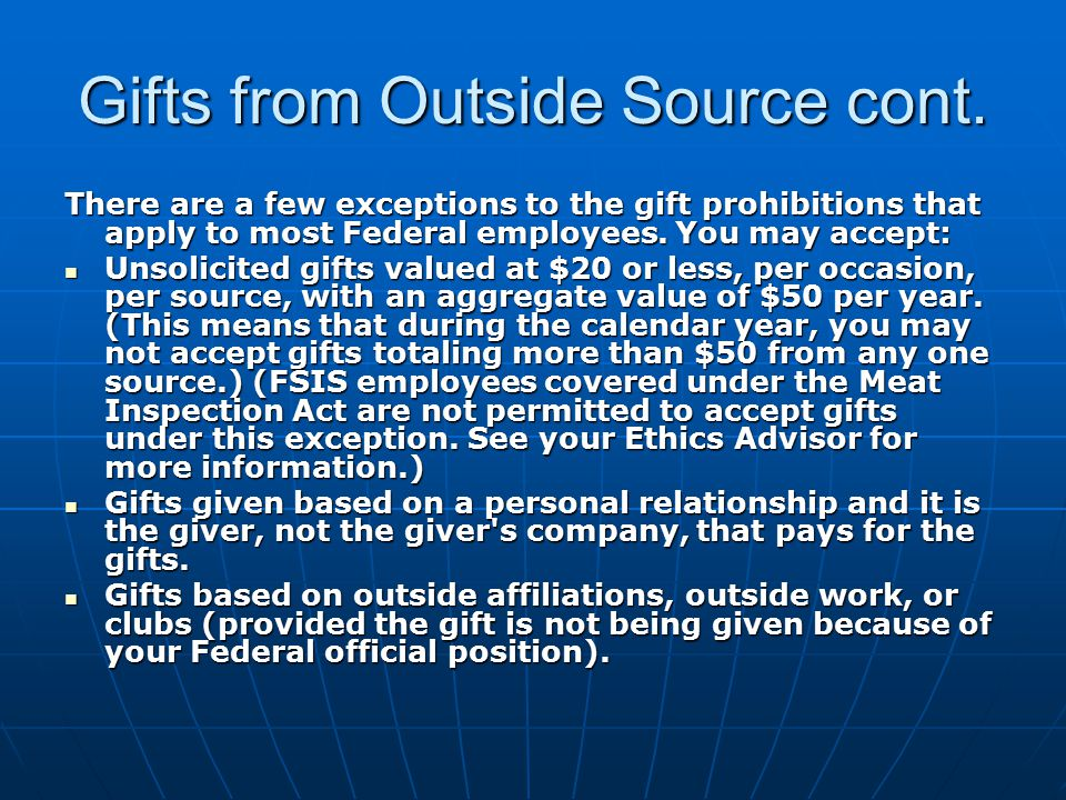 Gifts from Outside Source cont. There are a few exceptions to the gift prohibitions that apply to most Federal employees. You may accept: Unsolicited