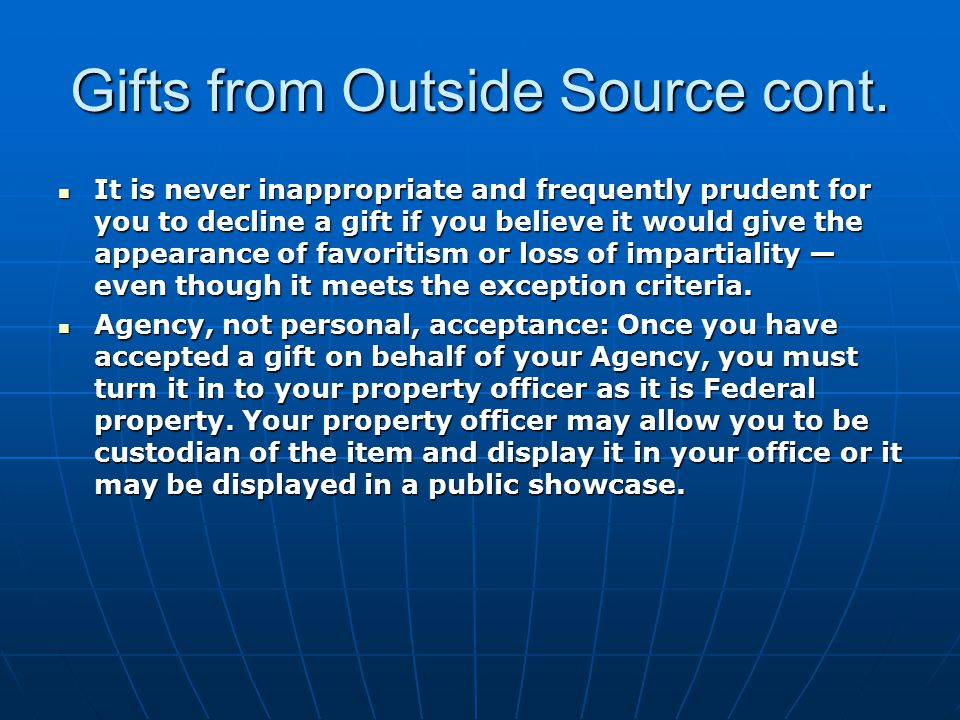 Gifts from Outside Source cont. It is never inappropriate and frequently prudent for you to decline a gift if you believe it would give the appearance