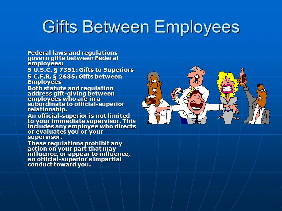 Gifts Between Employees Federal laws and regulations govern gifts between Federal employees: 5 U.S.C. § 7351: Gifts to Superiors 5 C.F.R. § 2635: Gift