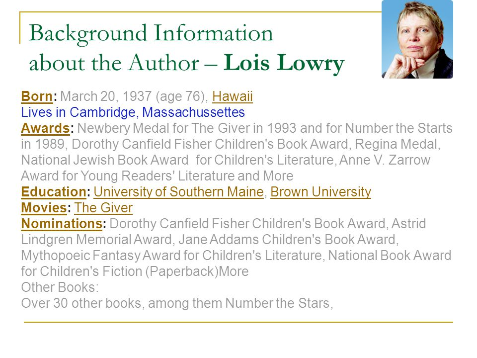 Background Information about the Author – Lois Lowry BornBorn: March 20, 1937 (age 76), HawaiiHawaii Lives in Cambridge, Massachussettes AwardsAwards: Newbery Medal for The Giver in 1993 and for Number the Starts in 1989, Dorothy Canfield Fisher Children s Book Award, Regina Medal, National Jewish Book Award for Children s Literature, Anne V.