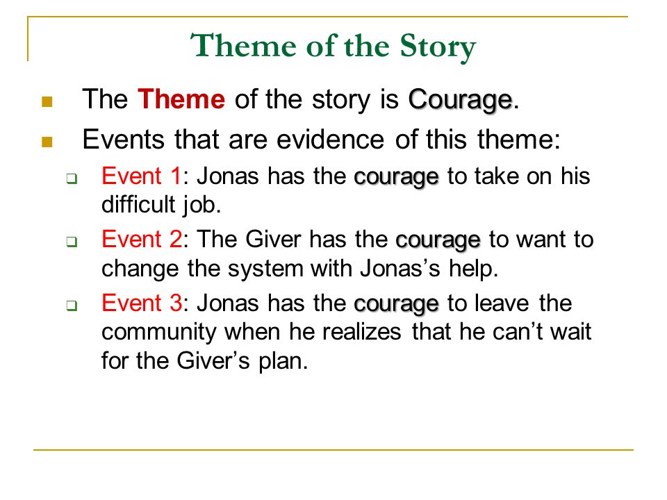 Theme of the Story Courage The Theme of the story is Courage. Events that are evidence of this theme: courage  Event 1: Jonas has the courage to take