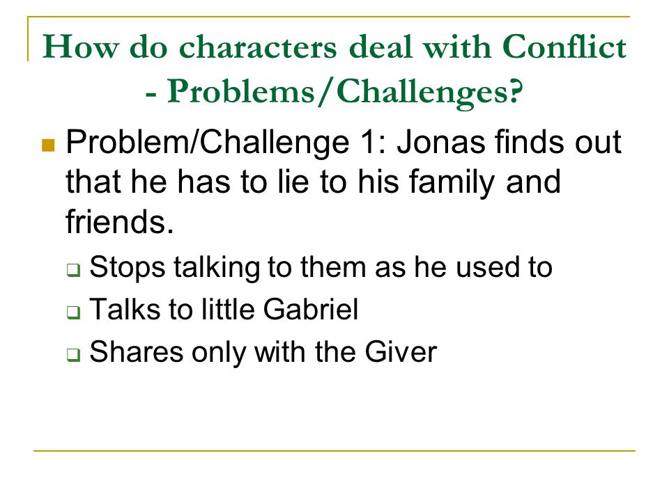 How do characters deal with Conflict - Problems/Challenges? Problem/Challenge 1: Jonas finds out that he has to lie to his family and friends.  Stops