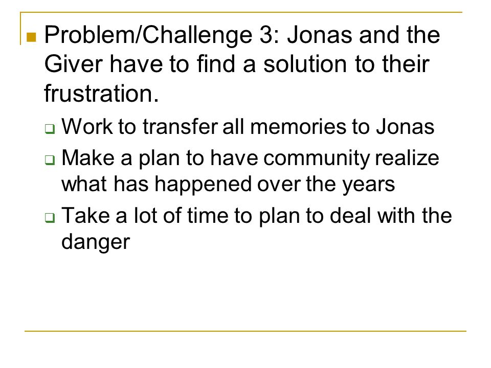 Problem/Challenge 3: Jonas and the Giver have to find a solution to their frustration.  Work to transfer all memories to Jonas  Make a plan to have
