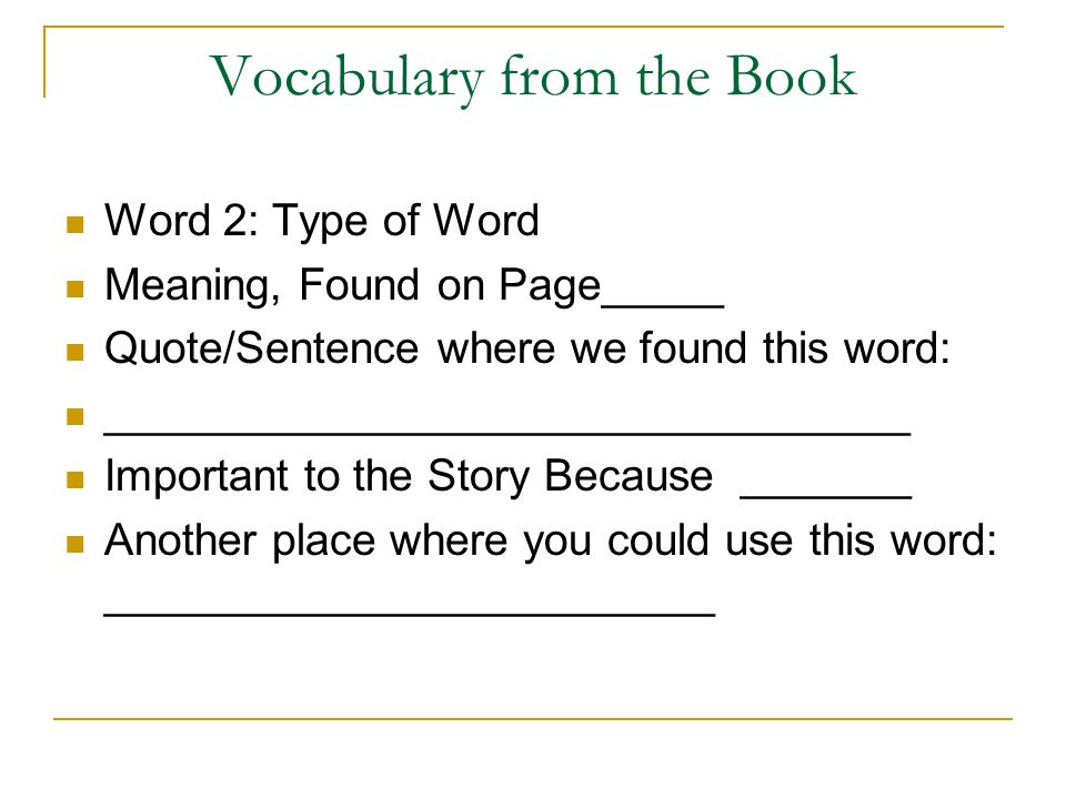 Vocabulary from the Book Word 2: Type of Word Meaning, Found on Page_____ Quote/Sentence where we found this word: _________________________________ Important to the Story Because _______ Another place where you could use this word: _________________________