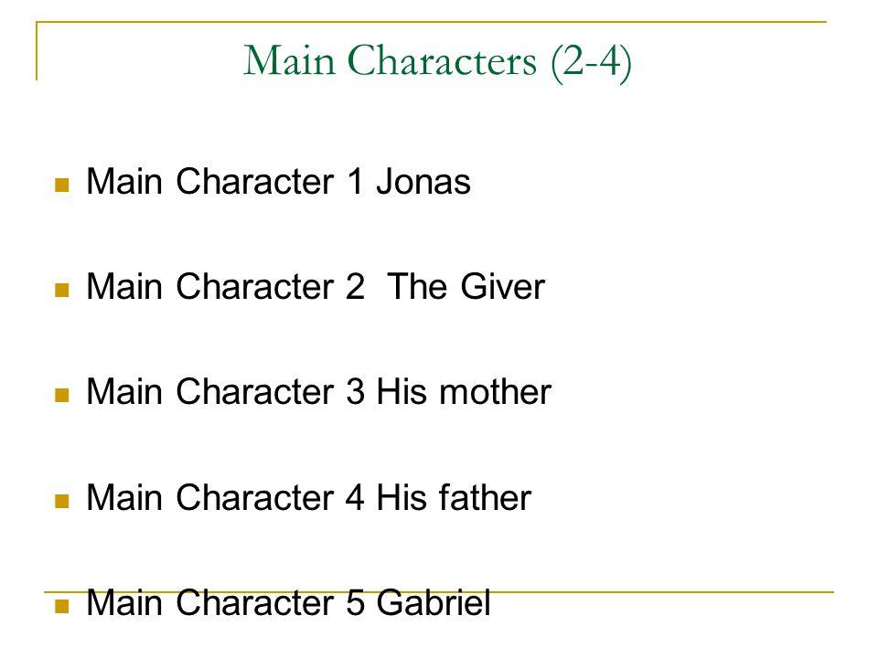 Main Characters (2-4) Main Character 1 Jonas Main Character 2 The Giver Main Character 3 His mother Main Character 4 His father Main Character 5 Gabriel