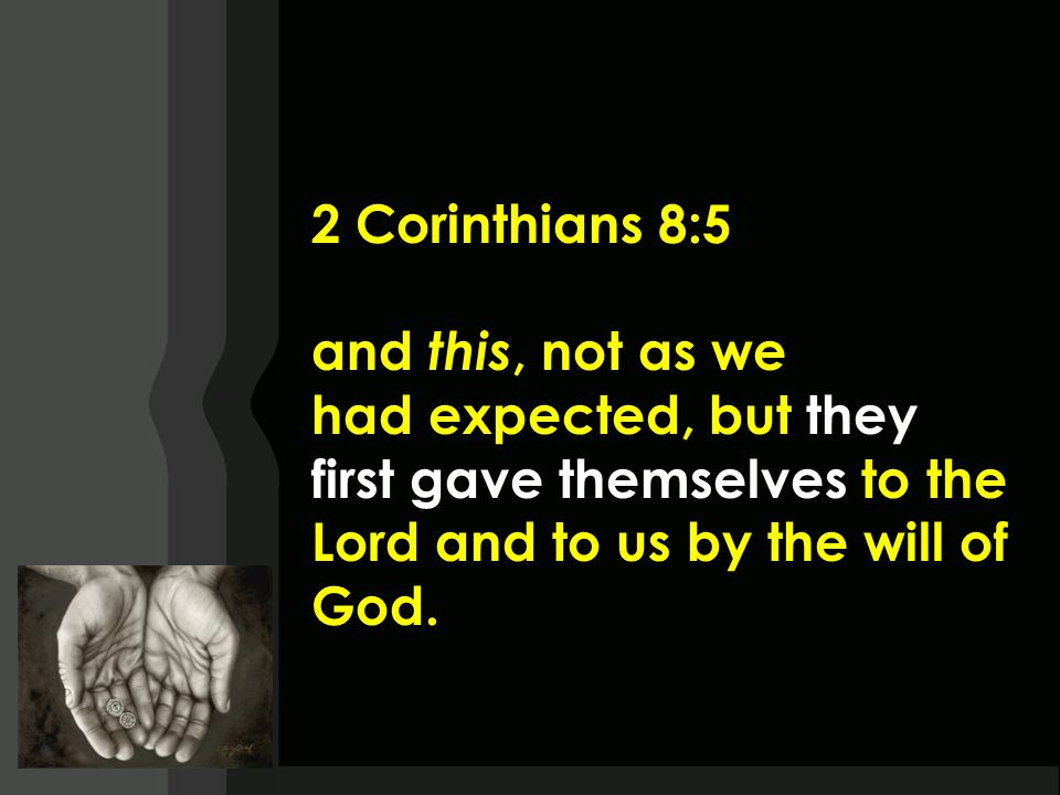 2 Corinthians 8:5 and this, not as we had expected, but they first gave themselves to the Lord and to us by the will of God.