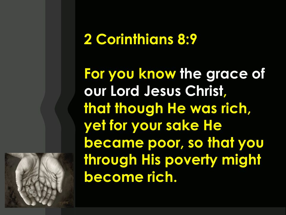 2 Corinthians 8:9 For you know the grace of our Lord Jesus Christ, that though He was rich, yet for your sake He became poor, so that you through His poverty might become rich.