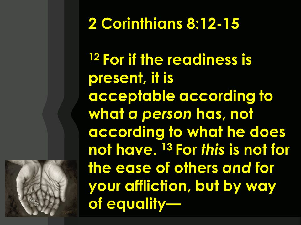 2 Corinthians 8:12-15 12 For if the readiness is present, it is acceptable according to what a person has, not according to what he does not have.