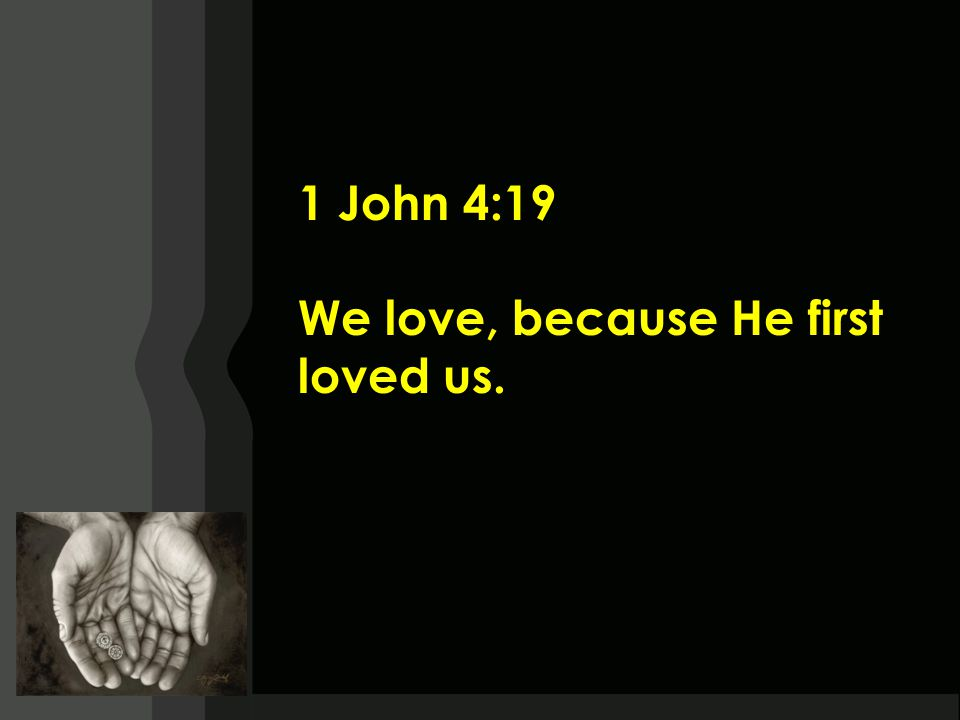 1 John 4:19 We love, because He first loved us.