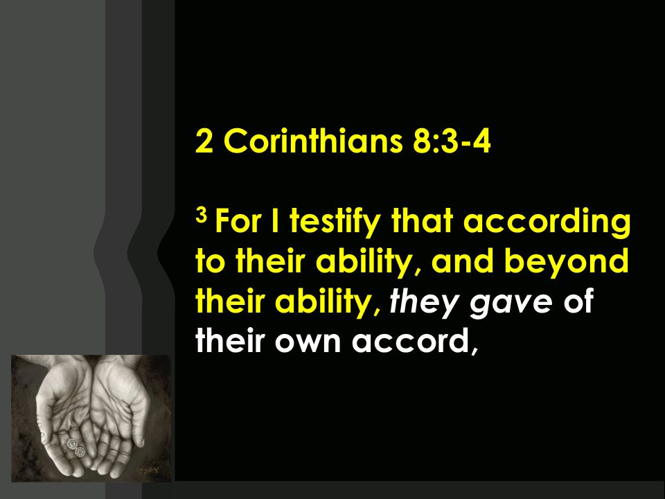 2 Corinthians 8:3-4 3 For I testify that according to their ability, and beyond their ability, they gave of their own accord,