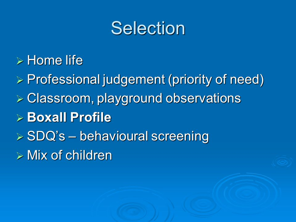 Selection  Home life  Professional judgement (priority of need)  Classroom, playground observations  Boxall Profile  SDQ's – behavioural screening  Mix of children