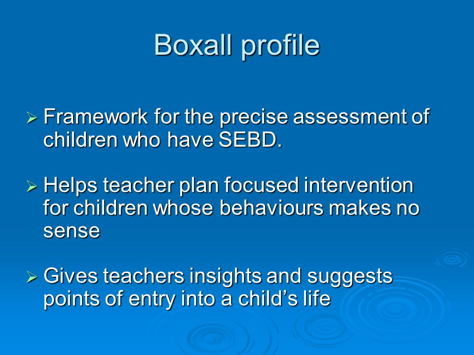 Boxall profile  Framework for the precise assessment of children who have SEBD.