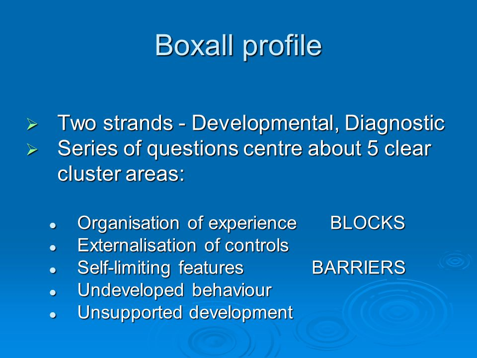 Boxall profile  Two strands - Developmental, Diagnostic  Series of questions centre about 5 clear cluster areas: Organisation of experience BLOCKS Organisation of experience BLOCKS Externalisation of controls Externalisation of controls Self-limiting featuresBARRIERS Self-limiting featuresBARRIERS Undeveloped behaviour Undeveloped behaviour Unsupported development Unsupported development