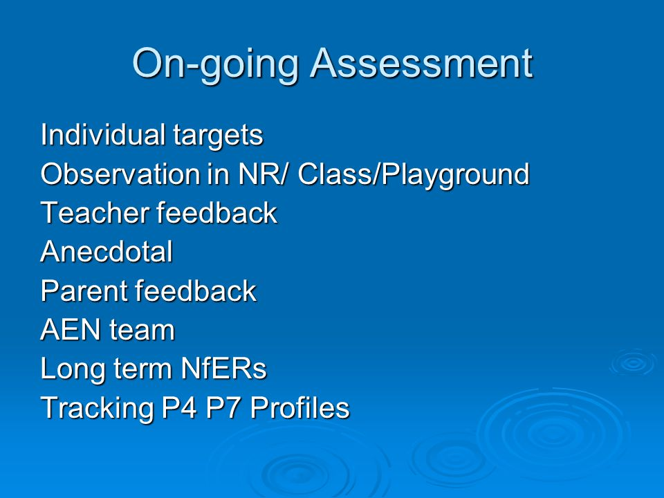 On-going Assessment Individual targets Observation in NR/ Class/Playground Teacher feedback Anecdotal Parent feedback AEN team Long term NfERs Tracking P4 P7 Profiles