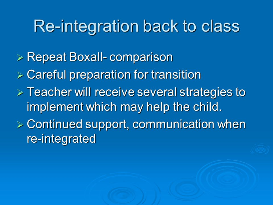 Re-integration back to class  Repeat Boxall- comparison  Careful preparation for transition  Teacher will receive several strategies to implement which may help the child.