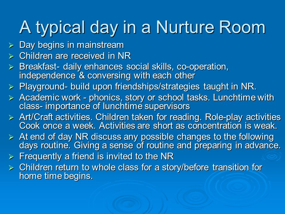 A typical day in a Nurture Room  Day begins in mainstream  Children are received in NR  Breakfast- daily enhances social skills, co-operation, independence & conversing with each other  Playground- build upon friendships/strategies taught in NR.