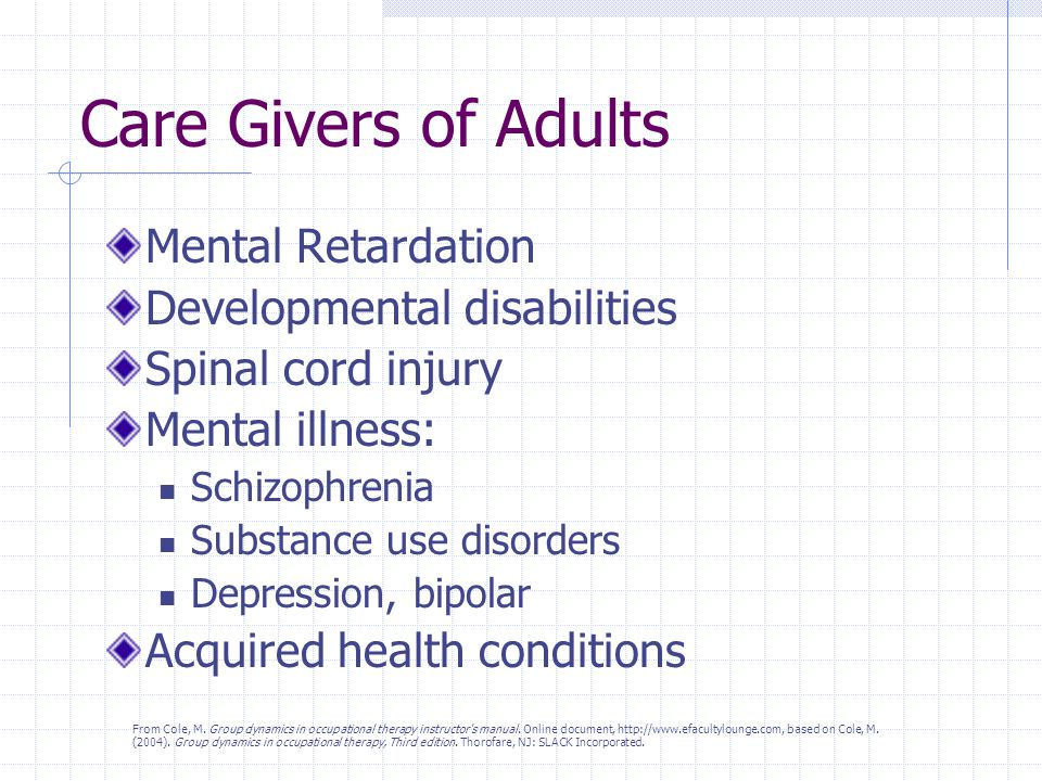 Care Givers of Adults Mental Retardation Developmental disabilities Spinal cord injury Mental illness: Schizophrenia Substance use disorders Depression, bipolar Acquired health conditions From Cole, M.