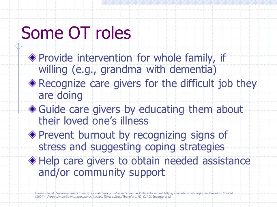 Some OT roles Provide intervention for whole family, if willing (e.g., grandma with dementia) Recognize care givers for the difficult job they are doing Guide care givers by educating them about their loved one's illness Prevent burnout by recognizing signs of stress and suggesting coping strategies Help care givers to obtain needed assistance and/or community support From Cole, M.