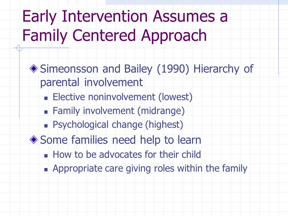 Early Intervention Assumes a Family Centered Approach Simeonsson and Bailey (1990) Hierarchy of parental involvement Elective noninvolvement (lowest) Family involvement (midrange) Psychological change (highest) Some families need help to learn How to be advocates for their child Appropriate care giving roles within the family
