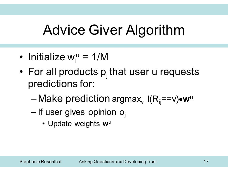 Stephanie RosenthalAsking Questions and Developing Trust17 Advice Giver Algorithm Initialize w i u = 1/M For all products p j that user u requests pre