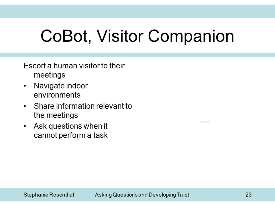 Stephanie RosenthalAsking Questions and Developing Trust23 CoBot, Visitor Companion Escort a human visitor to their meetings Navigate indoor environme