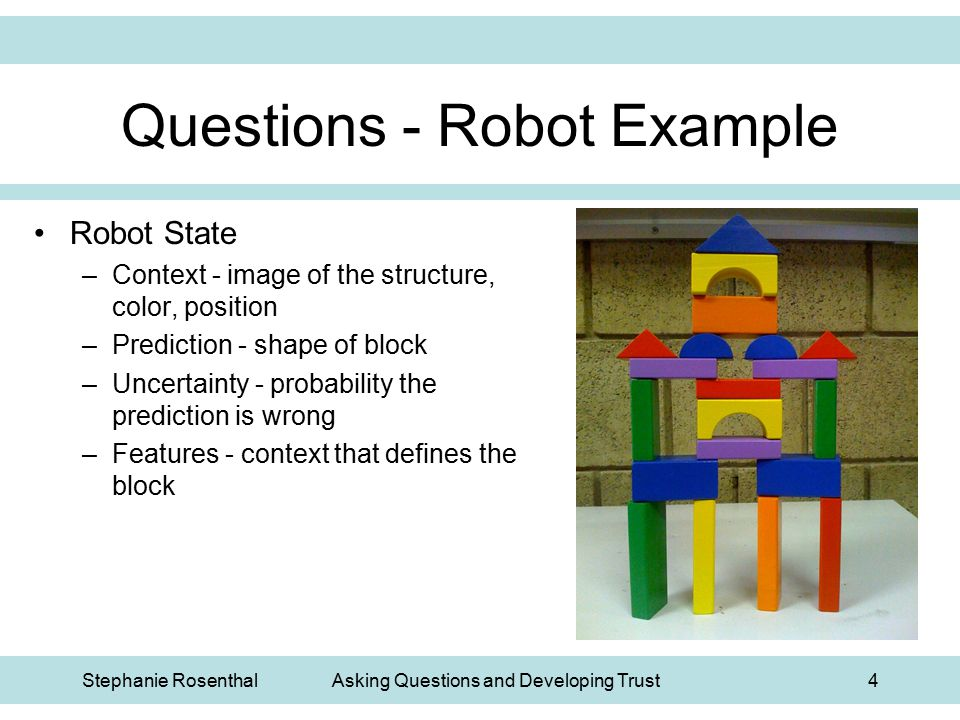 Stephanie RosenthalAsking Questions and Developing Trust4 Questions - Robot Example Robot State –Context - image of the structure, color, position –Pr