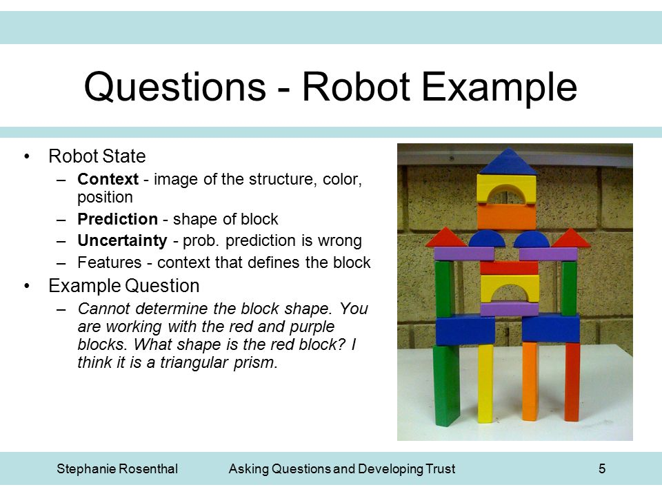 Stephanie RosenthalAsking Questions and Developing Trust5 Questions - Robot Example Robot State –Context - image of the structure, color, position –Pr