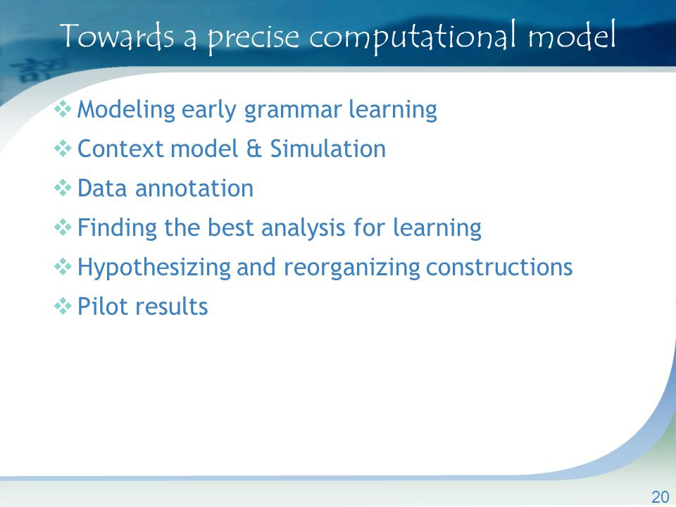 Towards a precise computational model  Modeling early grammar learning  Context model & Simulation  Data annotation  Finding the best analysis for learning  Hypothesizing and reorganizing constructions  Pilot results 20