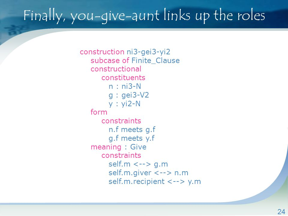 Finally, you-give-aunt links up the roles 24 construction ni3-gei3-yi2 subcase of Finite_Clause constructional constituents n : ni3-N g : gei3-V2 y : yi2-N form constraints n.f meets g.f g.f meets y.f meaning : Give constraints self.m g.m self.m.giver n.m self.m.recipient y.m