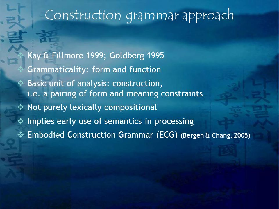 Construction grammar approach  Kay & Fillmore 1999; Goldberg 1995  Grammaticality: form and function  Basic unit of analysis: construction, i.e.