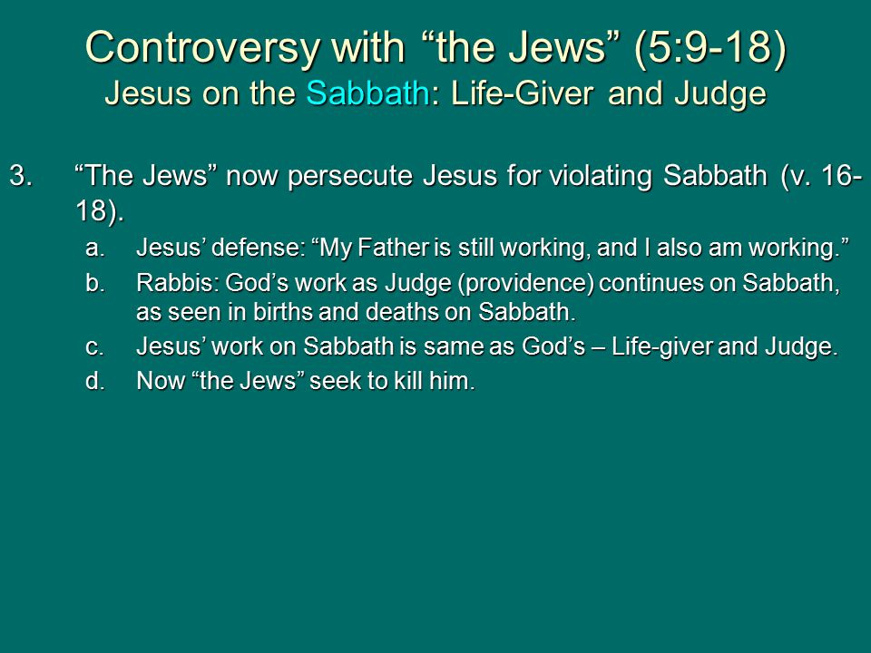 Controversy with the Jews (5:9-18) Jesus on the Sabbath: Life-Giver and Judge 3. The Jews now persecute Jesus for violating Sabbath (v.