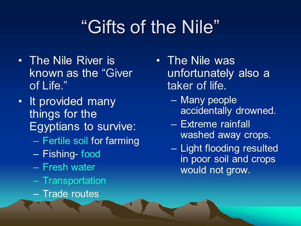 """Gifts of the Nile"" The Nile River is known as the ""Giver of Life."" It provided many things for the Egyptians to survive: –Fertile soil for farming –F"