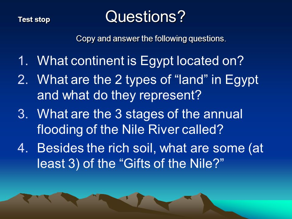 "Test stop Questions? Copy and answer the following questions. 1.What continent is Egypt located on? 2.What are the 2 types of ""land"" in Egypt and what"
