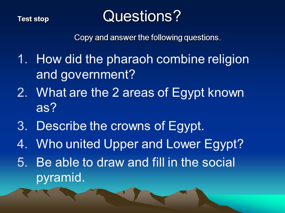 Test stop Questions? Copy and answer the following questions. 1.How did the pharaoh combine religion and government? 2.What are the 2 areas of Egypt k