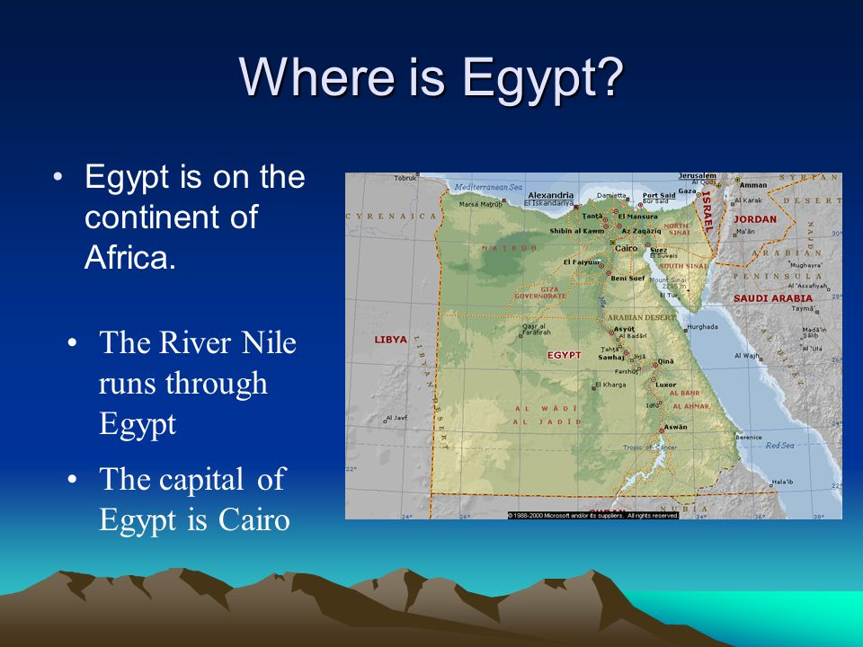 Where is Egypt? Egypt is on the continent of Africa. The River Nile runs through Egypt The capital of Egypt is Cairo