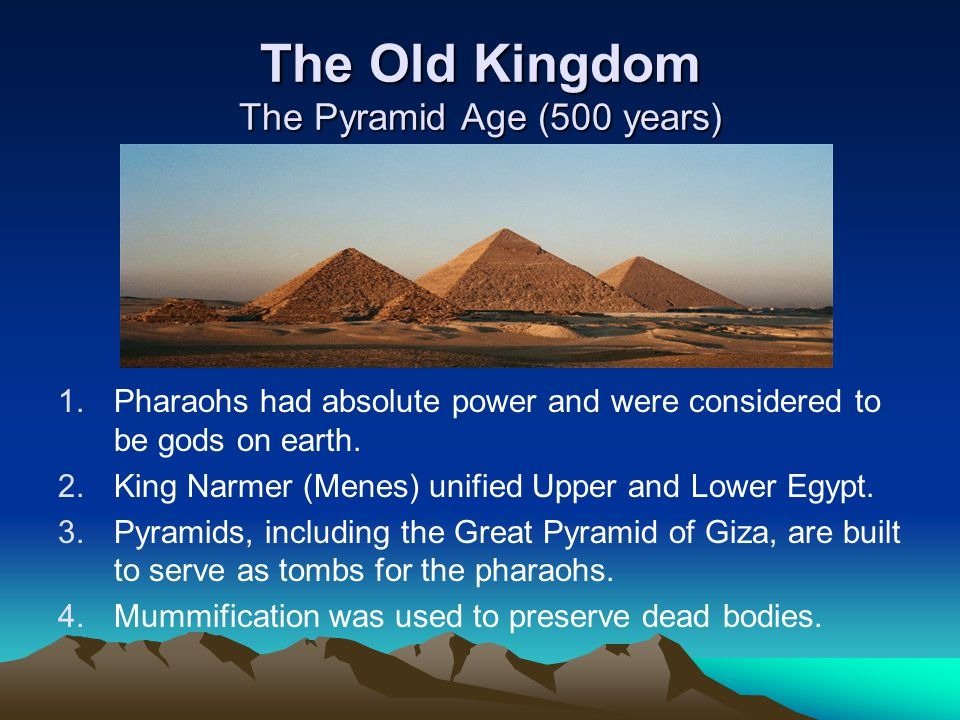 The Old Kingdom The Pyramid Age (500 years) 1. 1.Pharaohs had absolute power and were considered to be gods on earth. 2. 2.King Narmer (Menes) unified