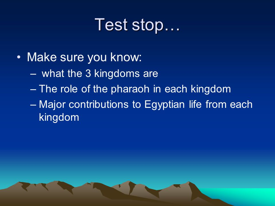 Test stop… Make sure you know: – what the 3 kingdoms are –The role of the pharaoh in each kingdom –Major contributions to Egyptian life from each king