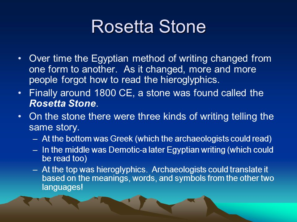 Rosetta Stone Over time the Egyptian method of writing changed from one form to another. As it changed, more and more people forgot how to read the hi