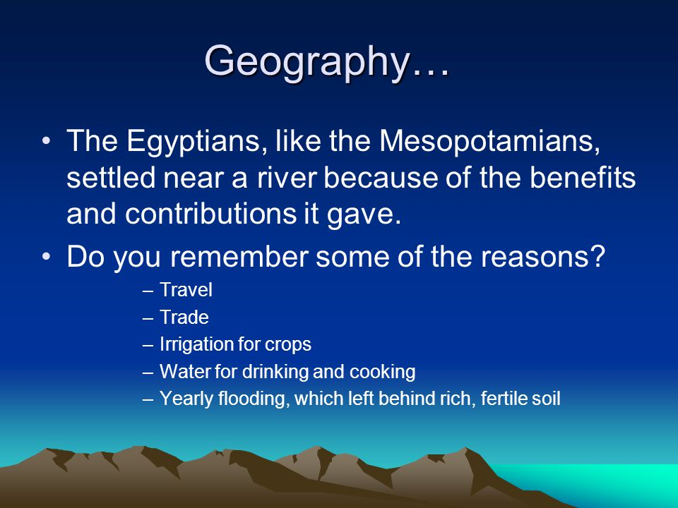 Geography… The Egyptians, like the Mesopotamians, settled near a river because of the benefits and contributions it gave. Do you remember some of the