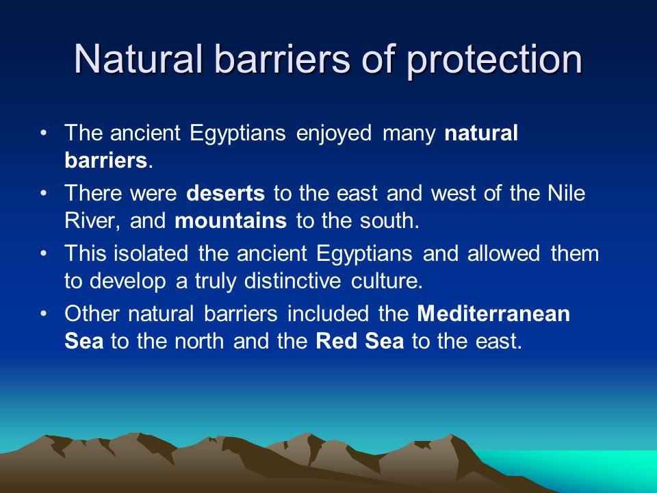 Natural barriers of protection The ancient Egyptians enjoyed many natural barriers. There were deserts to the east and west of the Nile River, and mou