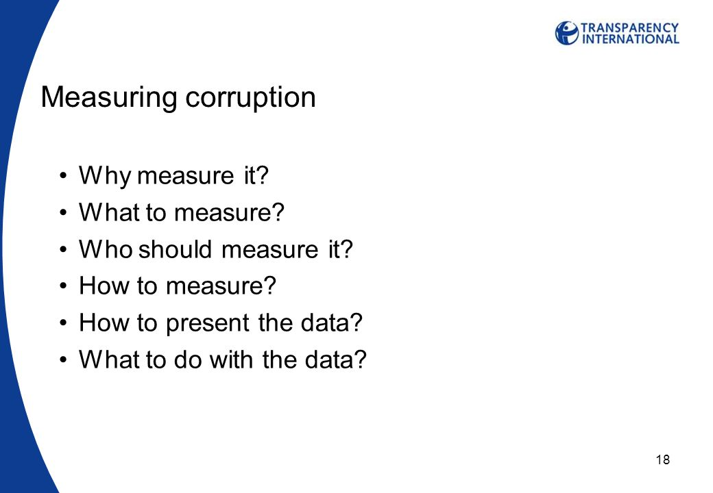 18 Measuring corruption Why measure it. What to measure.