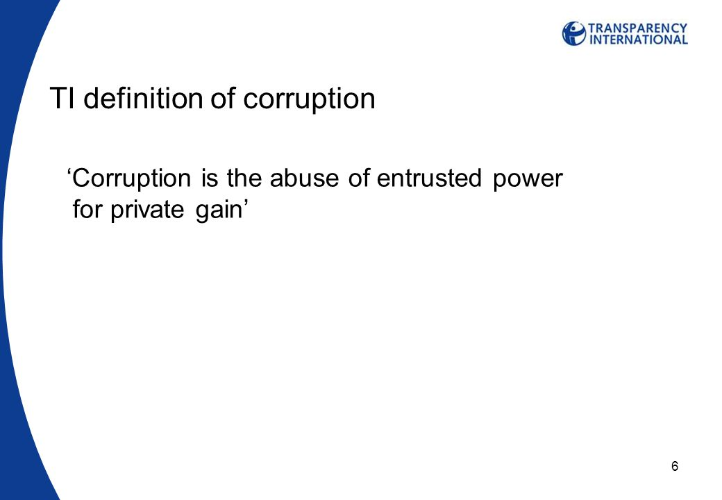 6 TI definition of corruption 'Corruption is the abuse of entrusted power for private gain'