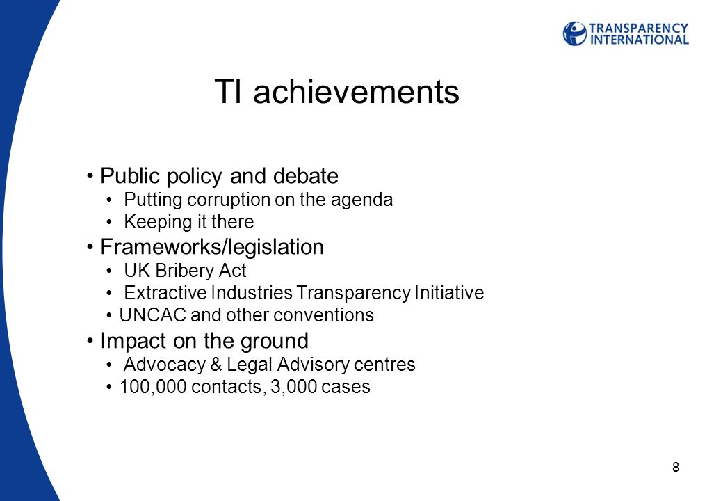 8 TI achievements Public policy and debate Putting corruption on the agenda Keeping it there Frameworks/legislation UK Bribery Act Extractive Industries Transparency Initiative UNCAC and other conventions Impact on the ground Advocacy & Legal Advisory centres 100,000 contacts, 3,000 cases