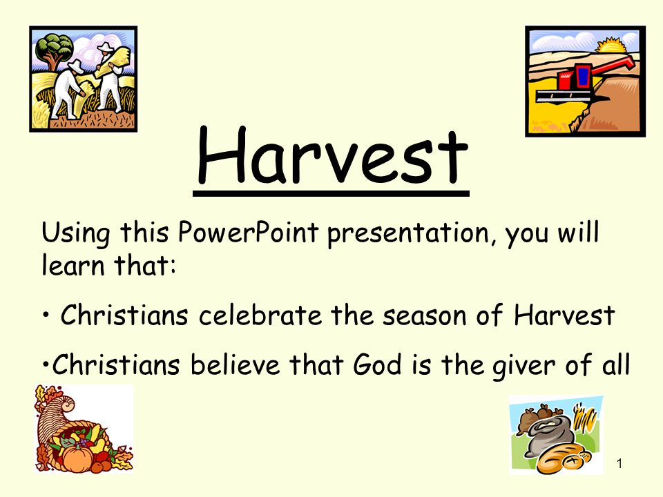 1 Harvest Using this PowerPoint presentation, you will learn that: Christians celebrate the season of Harvest Christians believe that God is the giver of all