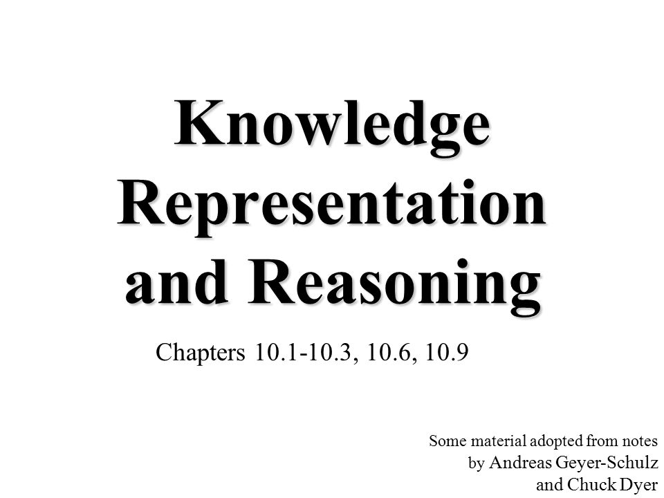 Knowledge Representation and Reasoning Chapters 10.1-10.3, 10.6, 10.9 Some material adopted from notes by Andreas Geyer-Schulz and Chuck Dyer