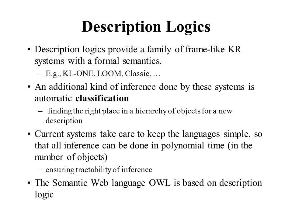 Description Logics Description logics provide a family of frame-like KR systems with a formal semantics.