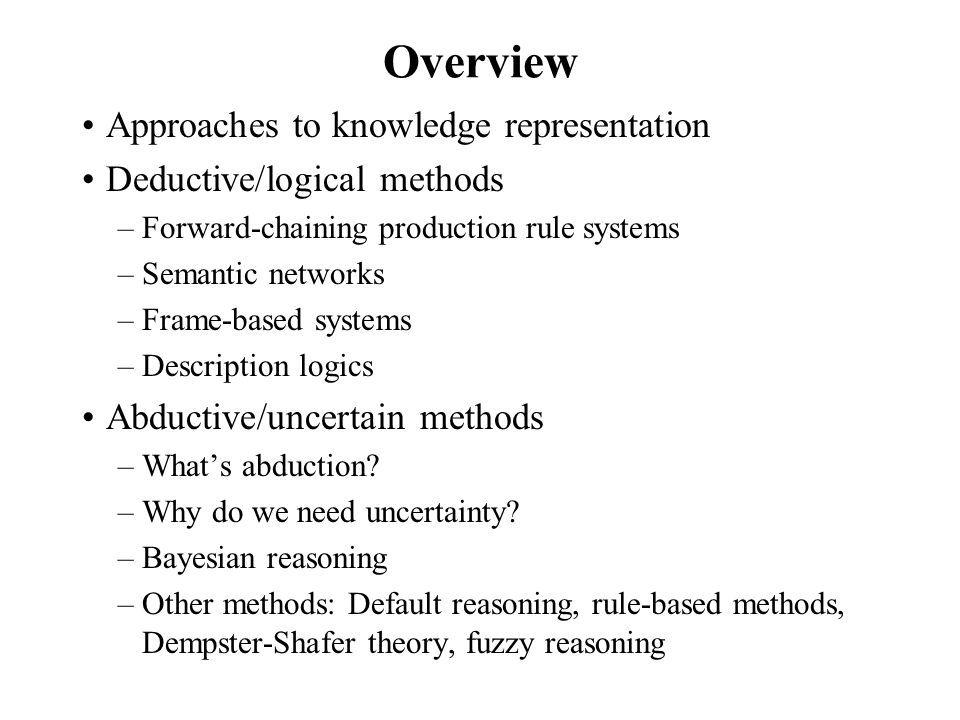 Overview Approaches to knowledge representation Deductive/logical methods –Forward-chaining production rule systems –Semantic networks –Frame-based systems –Description logics Abductive/uncertain methods –What's abduction.