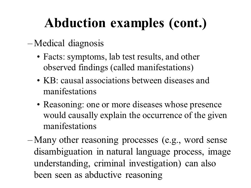 –Medical diagnosis Facts: symptoms, lab test results, and other observed findings (called manifestations) KB: causal associations between diseases and manifestations Reasoning: one or more diseases whose presence would causally explain the occurrence of the given manifestations –Many other reasoning processes (e.g., word sense disambiguation in natural language process, image understanding, criminal investigation) can also been seen as abductive reasoning Abduction examples (cont.)