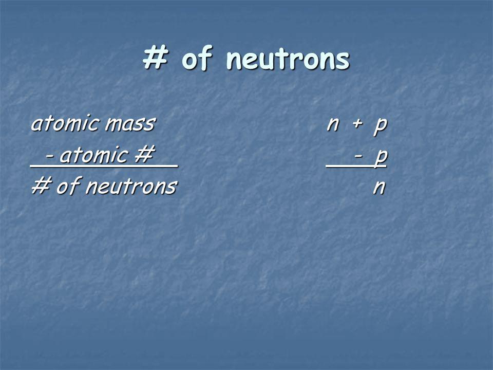 # of neutrons atomic massn + p - atomic # - p - atomic # - p # of neutrons n