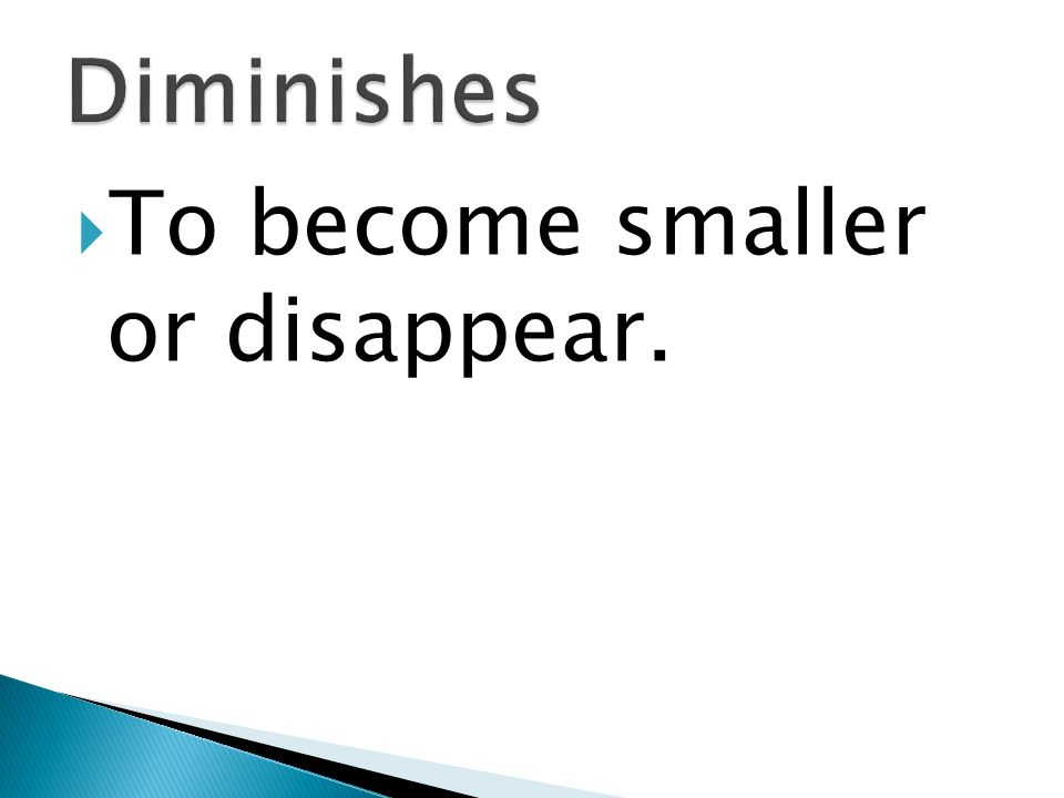  To become smaller or disappear.